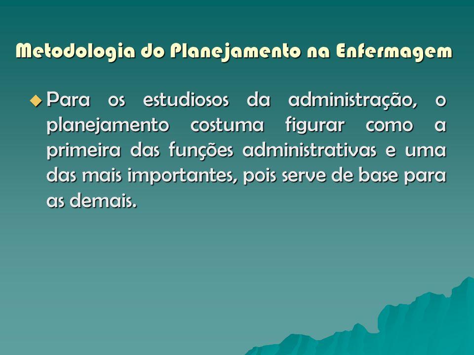 Metodologia do Planejamento na Enfermagem Para os estudiosos da administração, o planejamento costuma figurar como a primeira das funções administrati