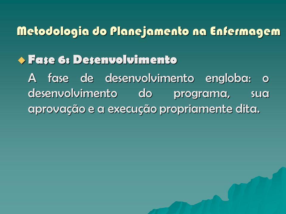 Metodologia do Planejamento na Enfermagem Fase 6: Desenvolvimento Fase 6: Desenvolvimento A fase de desenvolvimento engloba: o desenvolvimento do prog