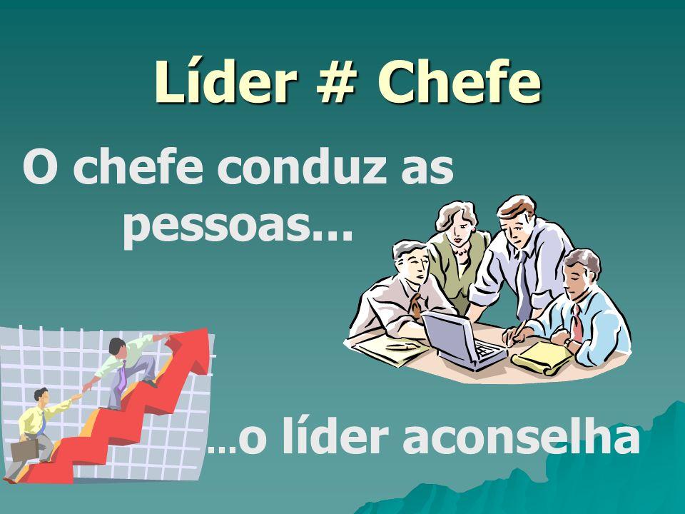 Líder # Chefe O chefe conduz as pessoas...... o líder aconselha