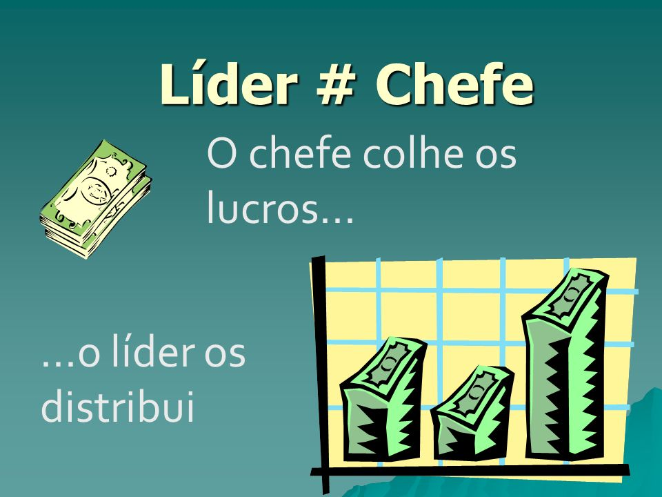 Líder # Chefe Líder # Chefe O chefe colhe os lucros......o líder os distribui