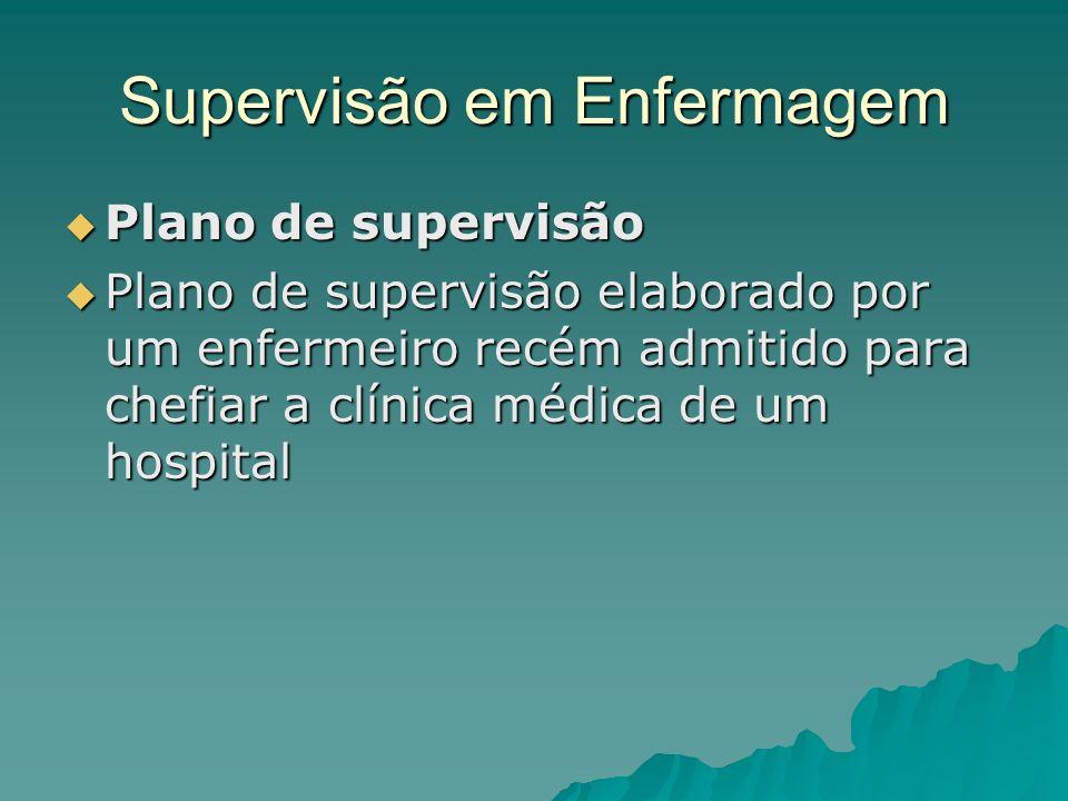 Supervisão em Enfermagem Plano de supervisão Plano de supervisão Plano de supervisão elaborado por um enfermeiro recém admitido para chefiar a clínica