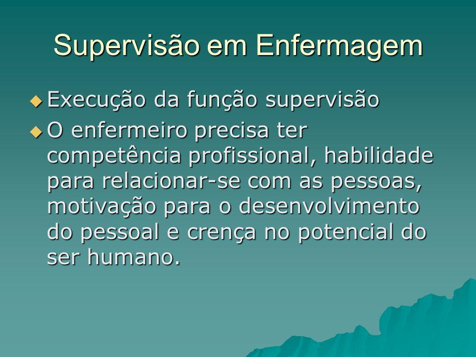 Supervisão em Enfermagem Execução da função supervisão Execução da função supervisão O enfermeiro precisa ter competência profissional, habilidade par