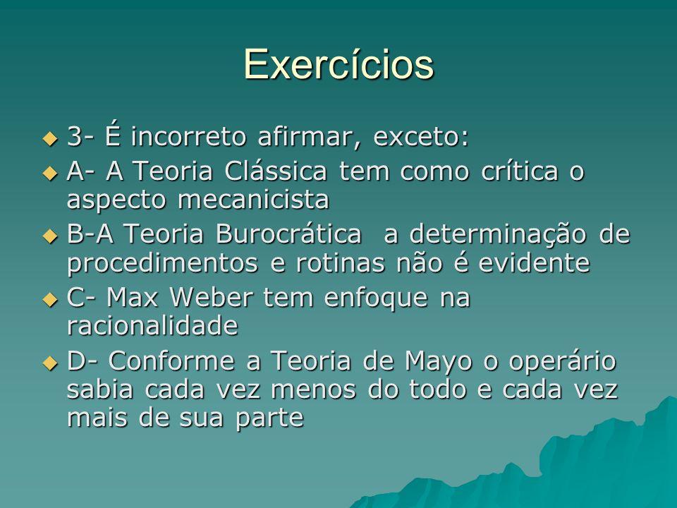 Exercícios 3- É incorreto afirmar, exceto: 3- É incorreto afirmar, exceto: A- A Teoria Clássica tem como crítica o aspecto mecanicista A- A Teoria Clá
