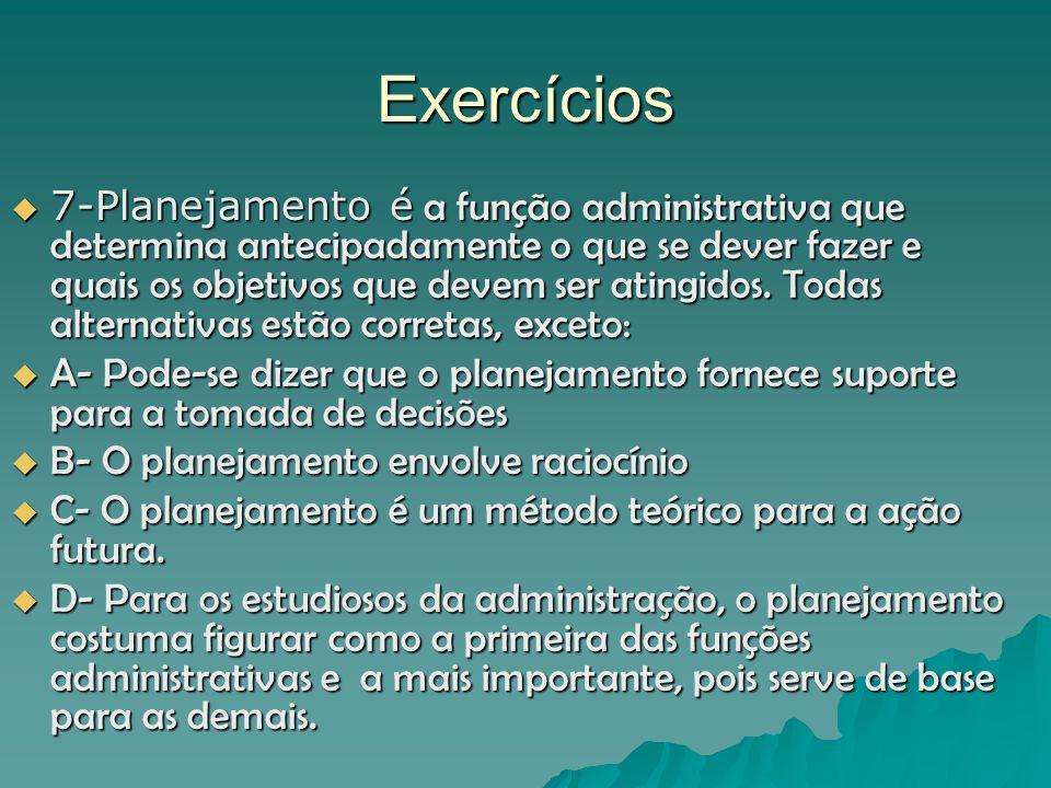Exercícios 7-Planejamento é a função administrativa que determina antecipadamente o que se dever fazer e quais os objetivos que devem ser atingidos. T