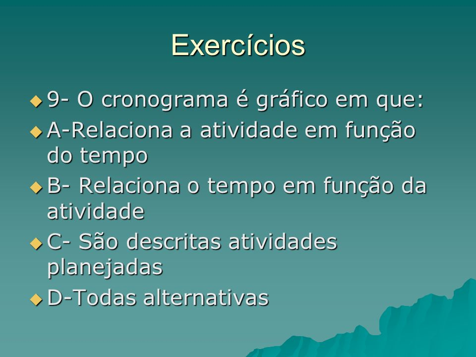 Exercícios 9- O cronograma é gráfico em que: 9- O cronograma é gráfico em que: A-Relaciona a atividade em função do tempo A-Relaciona a atividade em f