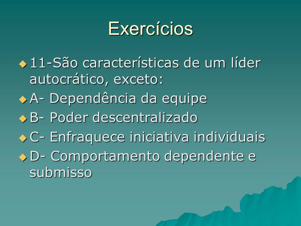 Exercícios 11-São características de um líder autocrático, exceto: 11-São características de um líder autocrático, exceto: A- Dependência da equipe A-