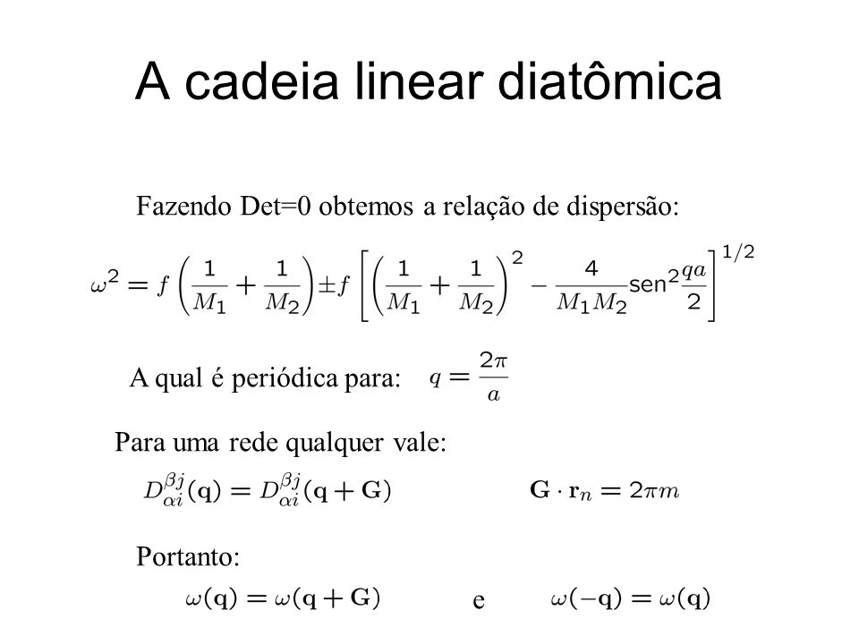 A cadeia linear diatômica Fazendo Det=0 obtemos a relação de dispersão: A qual é periódica para: Para uma rede qualquer vale: Portanto: e