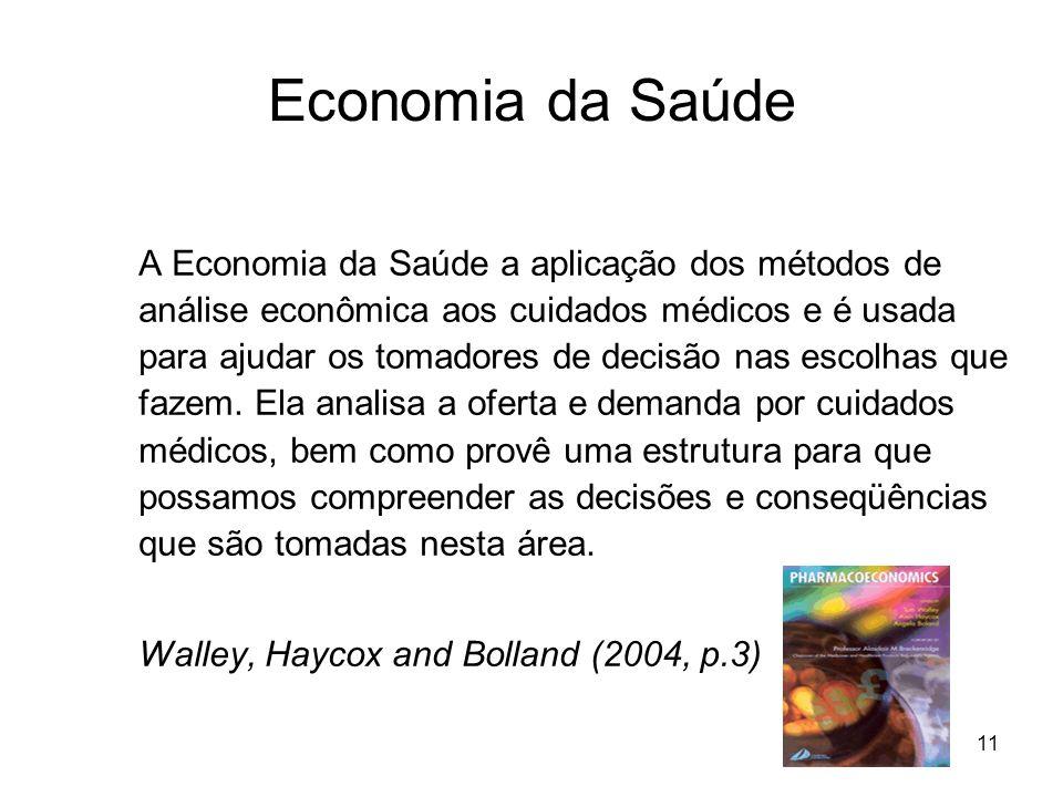 11 Economia da Saúde A Economia da Saúde a aplicação dos métodos de análise econômica aos cuidados médicos e é usada para ajudar os tomadores de decis
