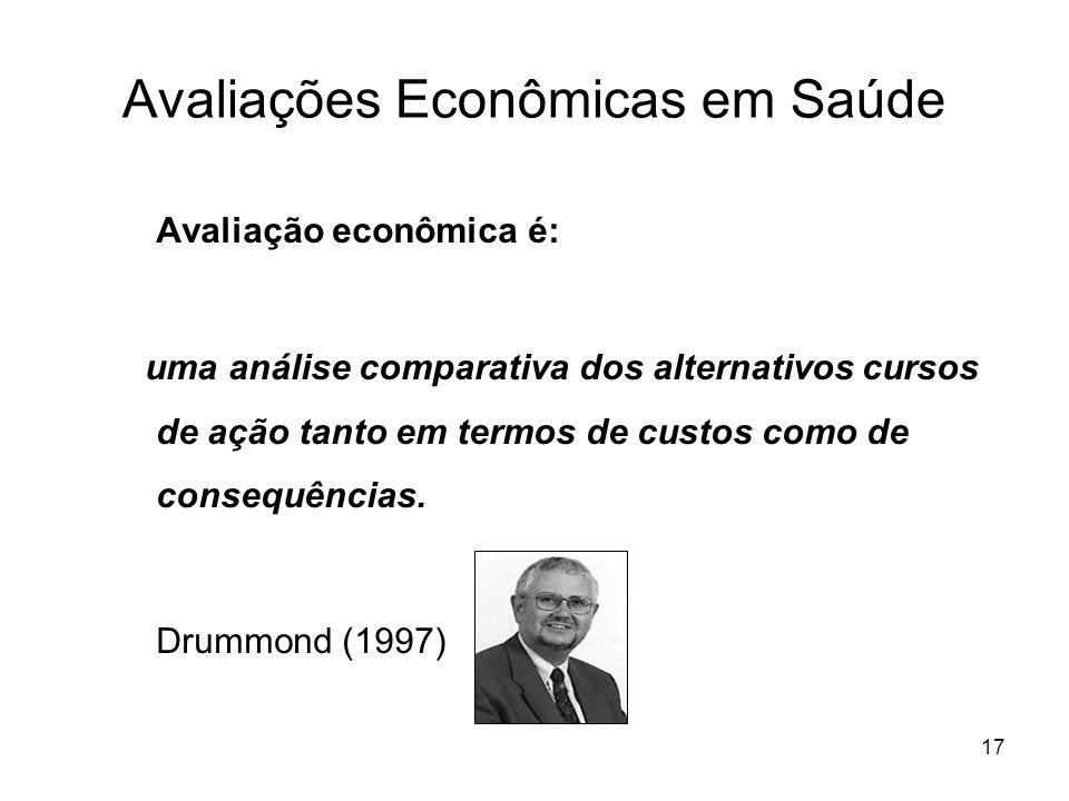 17 Avaliações Econômicas em Saúde Avaliação econômica é: uma análise comparativa dos alternativos cursos de ação tanto em termos de custos como de con