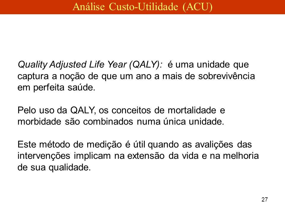 27 Quality Adjusted Life Year (QALY): é uma unidade que captura a noção de que um ano a mais de sobrevivência em perfeita saúde. Pelo uso da QALY, os