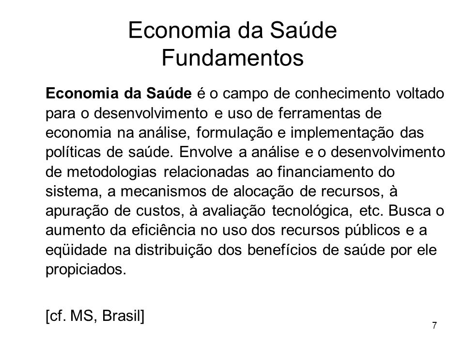 7 Economia da Saúde Fundamentos Economia da Saúde é o campo de conhecimento voltado para o desenvolvimento e uso de ferramentas de economia na análise