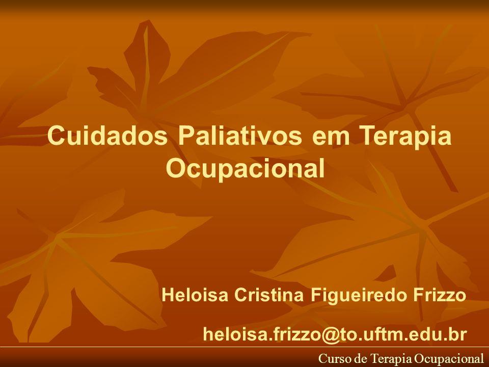 Cuidados Paliativos em Terapia Ocupacional Heloisa Cristina Figueiredo Frizzo heloisa.frizzo@to.uftm.edu.br Curso de Terapia Ocupacional