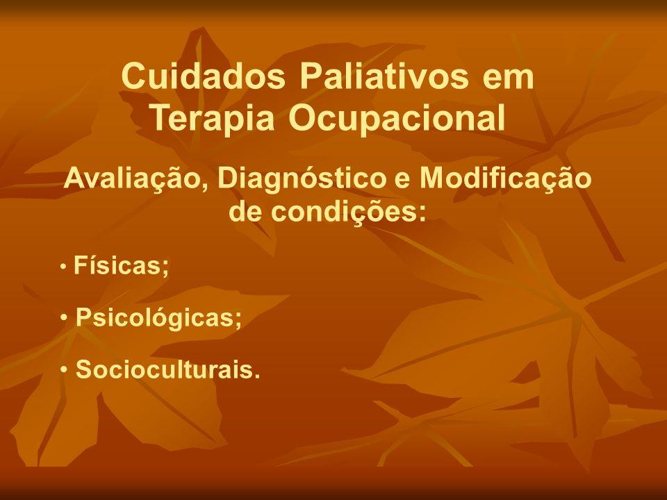 Cuidados Paliativos em Terapia Ocupacional Avaliação, Diagnóstico e Modificação de condições: Físicas; Psicológicas; Socioculturais.
