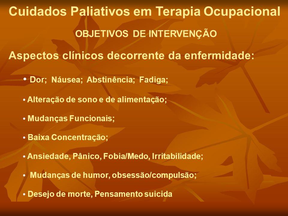 Cuidados Paliativos em Terapia Ocupacional OBJETIVOS DE INTERVENÇÃO Aspectos clínicos decorrente da enfermidade: D or; Náusea; Abstinência; Fadiga; Al