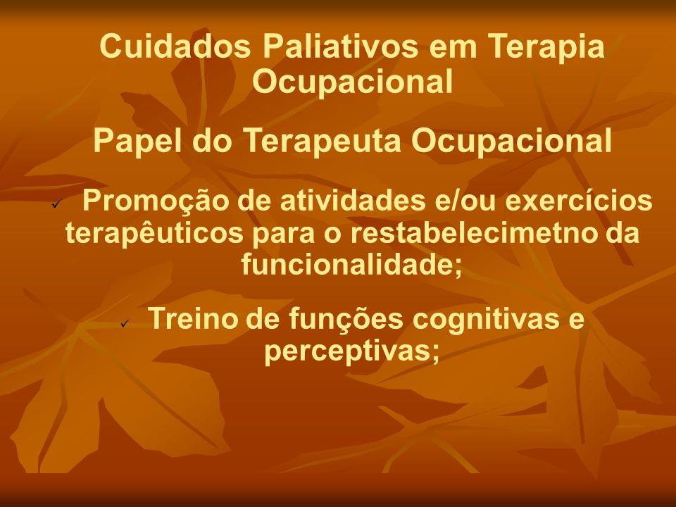 Cuidados Paliativos em Terapia Ocupacional Papel do Terapeuta Ocupacional Promoção de atividades e/ou exercícios terapêuticos para o restabelecimetno