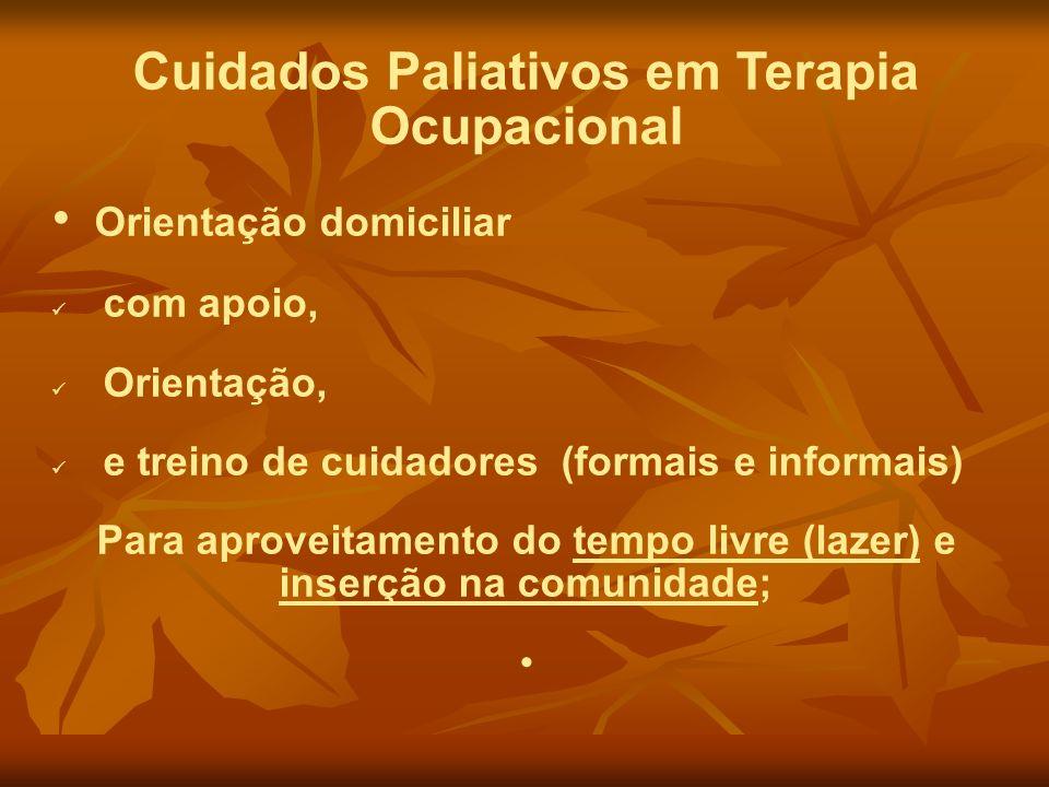 Cuidados Paliativos em Terapia Ocupacional Orientação domiciliar com apoio, Orientação, e treino de cuidadores (formais e informais) Para aproveitamen