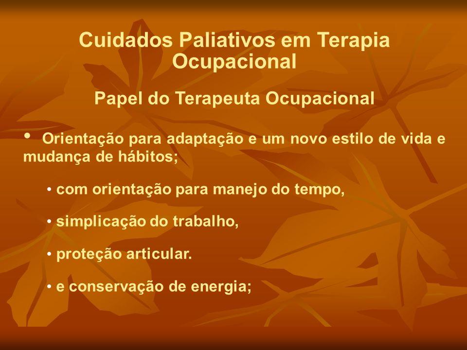 Cuidados Paliativos em Terapia Ocupacional Papel do Terapeuta Ocupacional Orientação para adaptação e um novo estilo de vida e mudança de hábitos; com