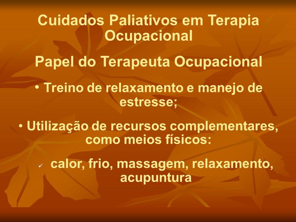 Cuidados Paliativos em Terapia Ocupacional Papel do Terapeuta Ocupacional Treino de relaxamento e manejo de estresse; Utilização de recursos complemen