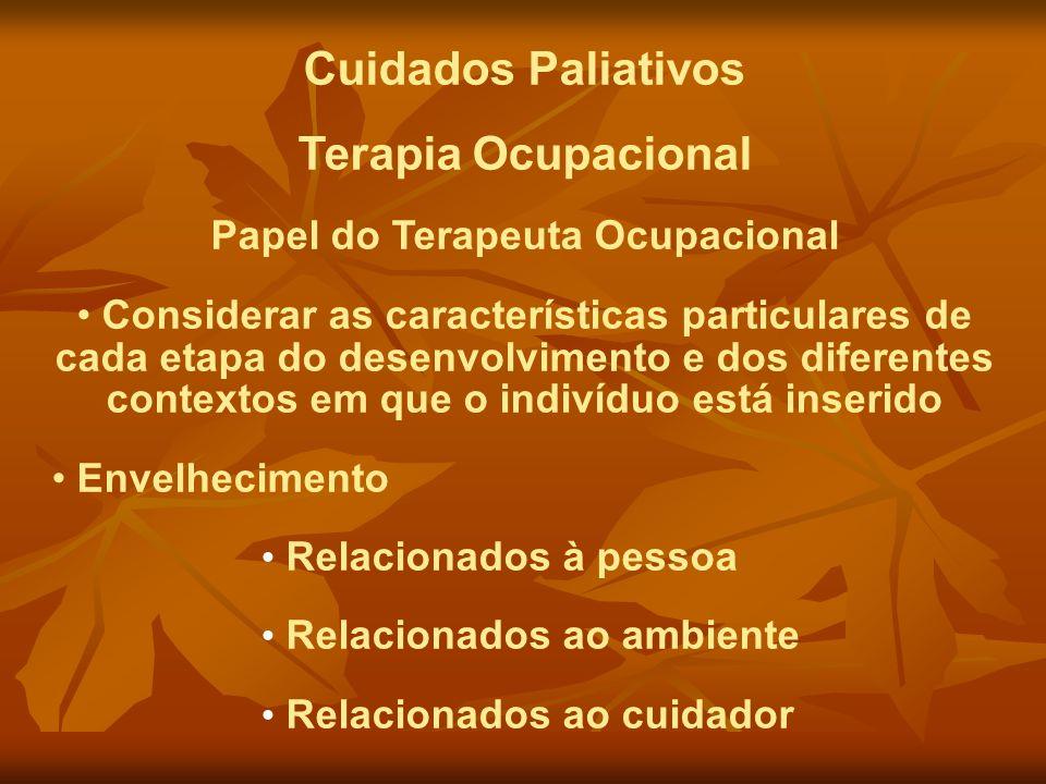 Cuidados Paliativos Terapia Ocupacional Papel do Terapeuta Ocupacional Considerar as características particulares de cada etapa do desenvolvimento e d