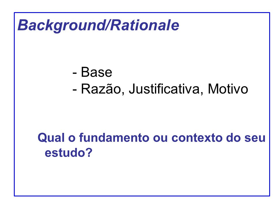 Background/Rationale - Base - Razão, Justificativa, Motivo Qual o fundamento ou contexto do seu estudo?