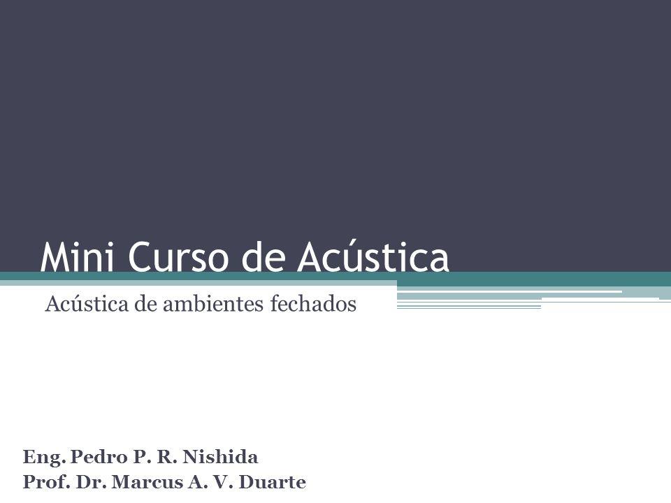 Mini Curso de Acústica Acústica de ambientes fechados Eng. Pedro P. R. Nishida Prof. Dr. Marcus A. V. Duarte