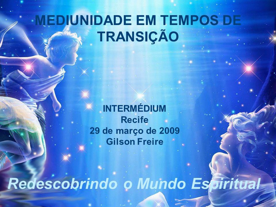 Redescobrindo o Mundo Espiritual MEDIUNIDADE EM TEMPOS DE TRANSIÇÃO INTERMÉDIUM Recife 29 de março de 2009 Gilson Freire