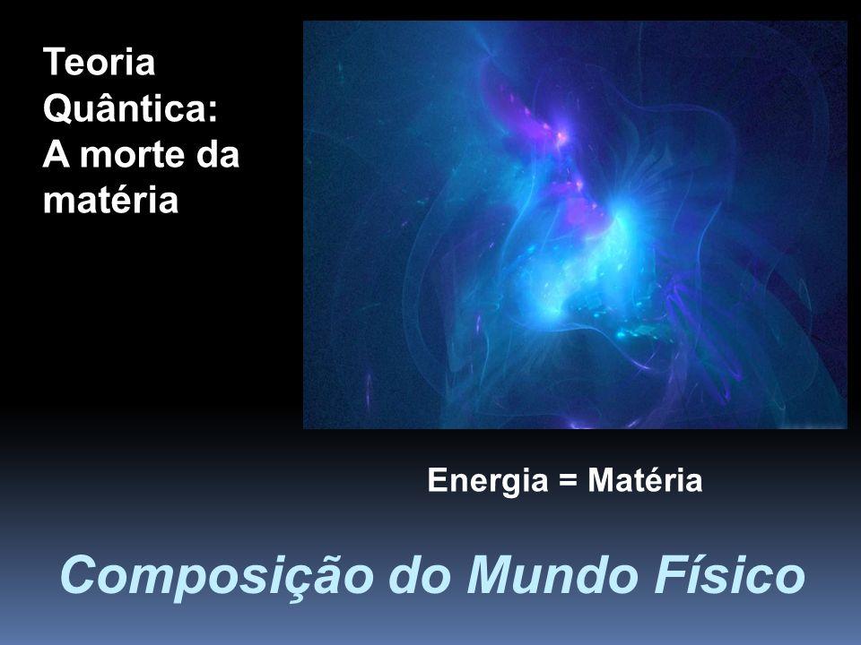 Teoria Quântica: A morte da matéria Composição do Mundo Físico Energia = Matéria