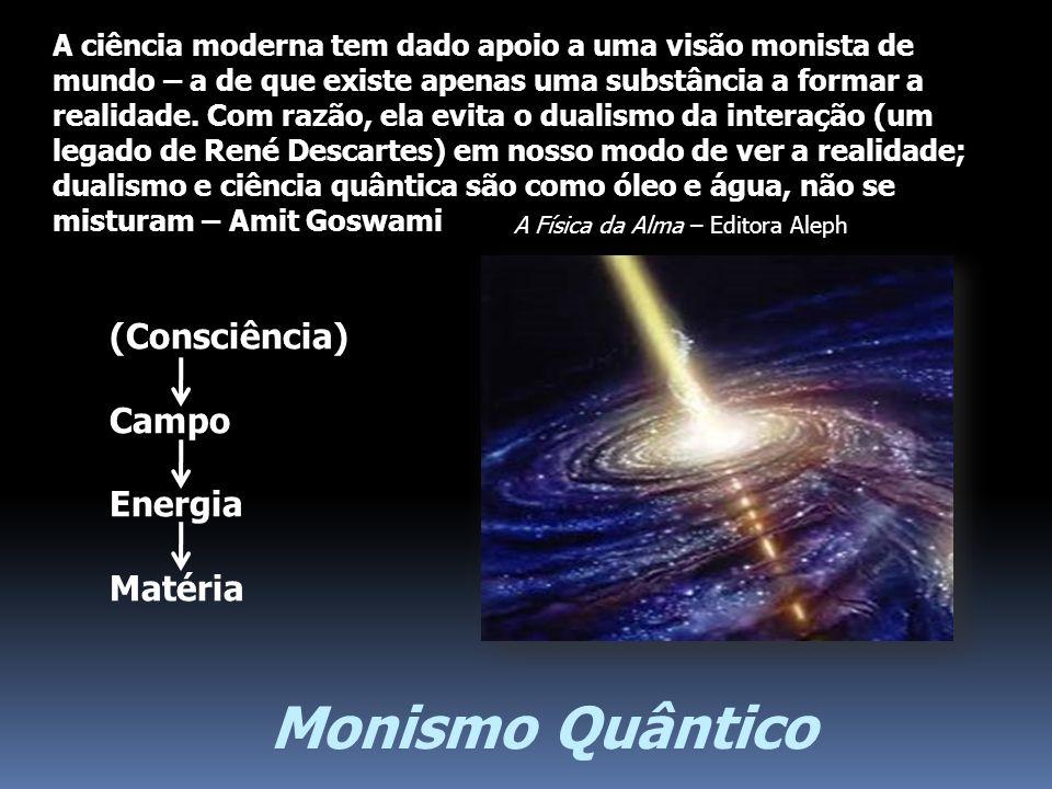 Monismo Quântico (Consciência) Campo Energia Matéria A ciência moderna tem dado apoio a uma visão monista de mundo – a de que existe apenas uma substâ