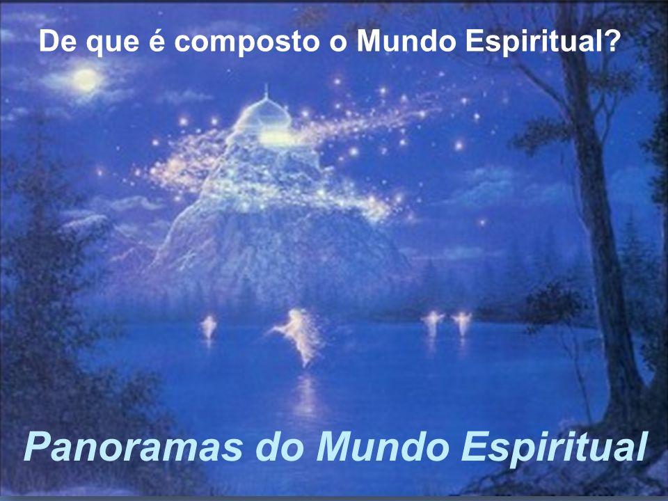 Panoramas do Mundo Espiritual De que é composto o Mundo Espiritual?