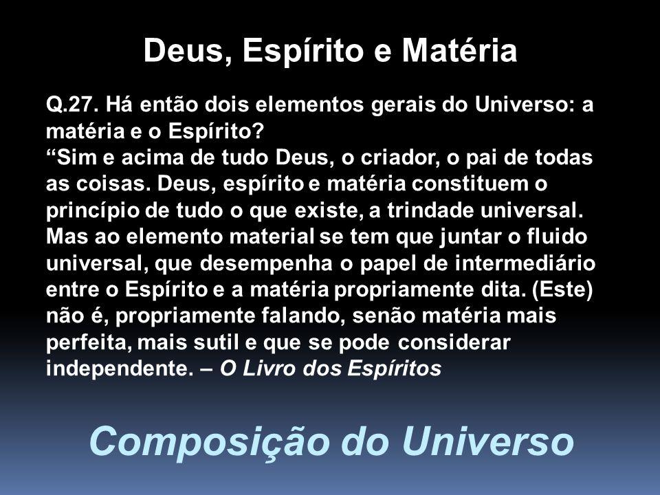 Composição do Universo Q.27. Há então dois elementos gerais do Universo: a matéria e o Espírito? Sim e acima de tudo Deus, o criador, o pai de todas a