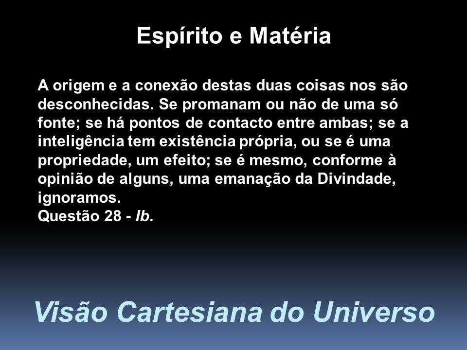Visão Cartesiana do Universo A origem e a conexão destas duas coisas nos são desconhecidas. Se promanam ou não de uma só fonte; se há pontos de contac