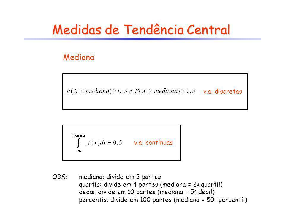 Medidas de Tendência Central OBS:mediana: divide em 2 partes quartis: divide em 4 partes (mediana = 2 o quartil) decis: divide em 10 partes (mediana =