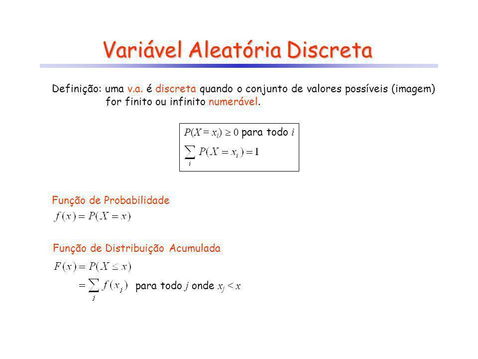 Variável Aleatória Discreta Exemplos: a)jogar um dado X : ponto obtido no dado X = {1, 2, 3, 4, 5, 6} X : = 1 se ponto for igual a 6 X: = 0 caso contrário X = {0, 1} b)jogar 5 moedas (ou uma moeda 5 vezes) X : número de caras em 5 lances X = {0, 1, 2, 3, 4, 5} c)jogar uma moeda até tirar uma cara X : número de jogadas até tirar uma cara (incluindo-se a cara) X = {1, 2, 3,...} X : número de coroas até tirar uma cara X = {0, 1, 2,...}