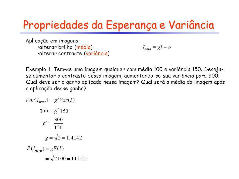 Propriedades da Esperança e Variância Exemplo 1: Tem-se uma imagem qualquer com média 100 e variância 150. Deseja- se aumentar o contraste dessa image