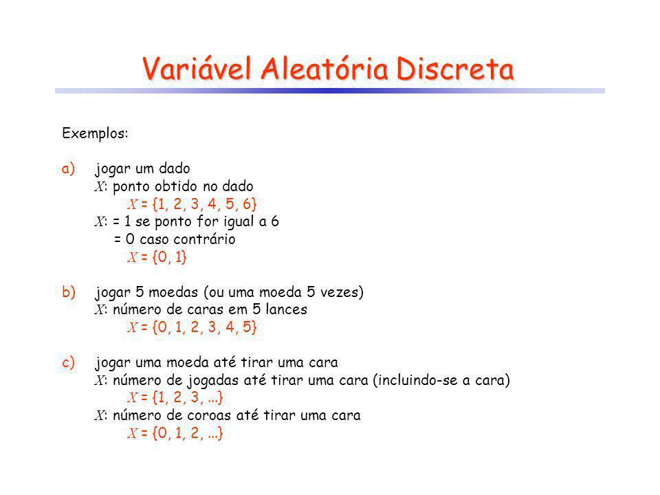 Variável Aleatória Discreta Exemplos: a)jogar um dado X : ponto obtido no dado X = {1, 2, 3, 4, 5, 6} X : = 1 se ponto for igual a 6 X: = 0 caso contr