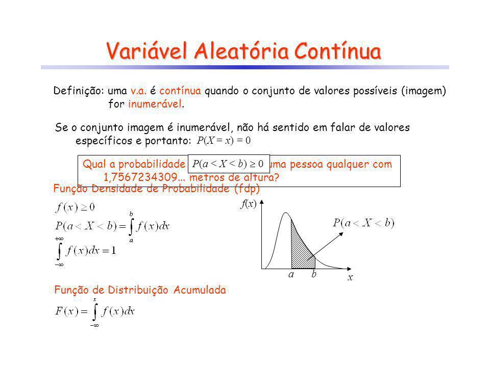 Variável Aleatória Contínua Exemplos: a) X : distância entre dois pontos X = [0,+ [ b) X : distância vertical de um ponto, relativa a uma superfície plana pré-definida X = ]-,+ [ c) X : reflectância de um objeto X = [0,1].