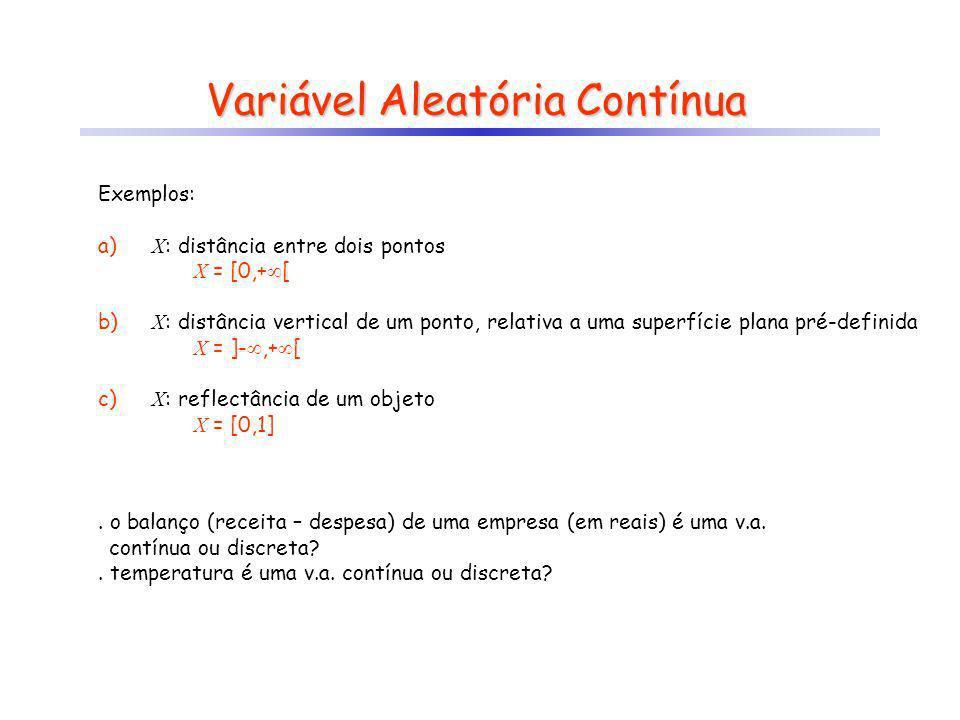 Variável Aleatória Contínua Exemplos: a) X : distância entre dois pontos X = [0,+ [ b) X : distância vertical de um ponto, relativa a uma superfície p