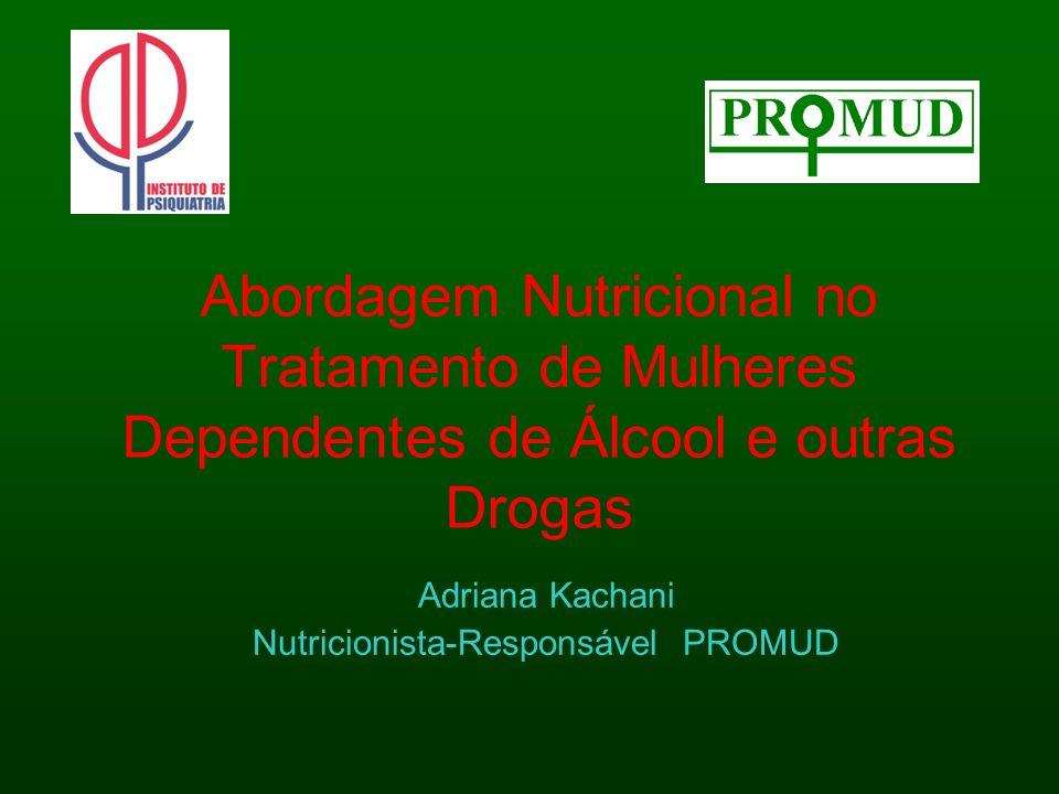 Abordagem Nutricional no Tratamento de Mulheres Dependentes de Álcool e outras Drogas Adriana Kachani Nutricionista-Responsável PROMUD