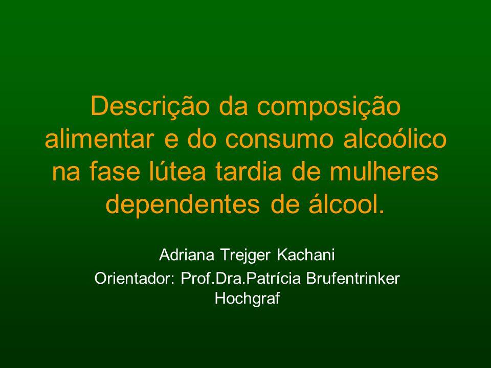 Descrição da composição alimentar e do consumo alcoólico na fase lútea tardia de mulheres dependentes de álcool. Adriana Trejger Kachani Orientador: P