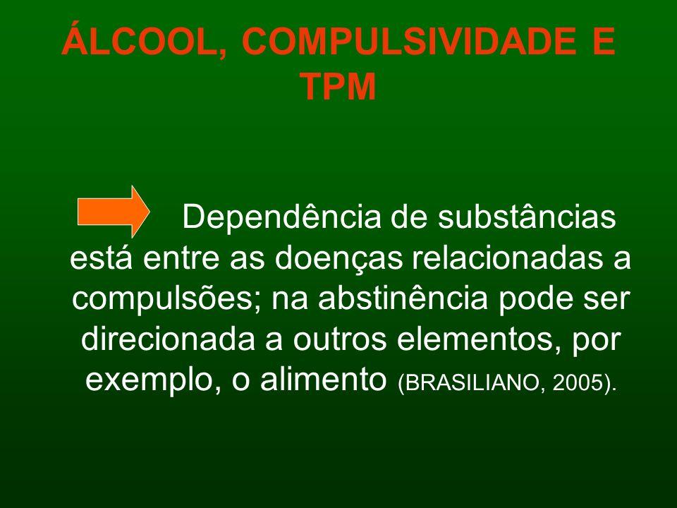 ÁLCOOL, COMPULSIVIDADE E TPM Dependência de substâncias está entre as doenças relacionadas a compulsões; na abstinência pode ser direcionada a outros