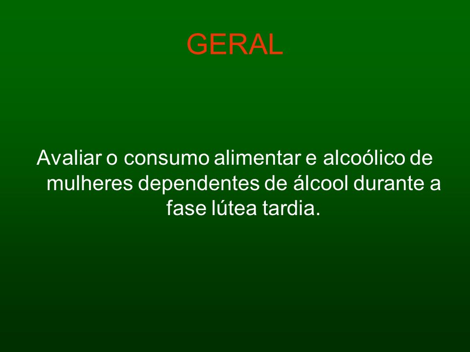 GERAL Avaliar o consumo alimentar e alcoólico de mulheres dependentes de álcool durante a fase lútea tardia.