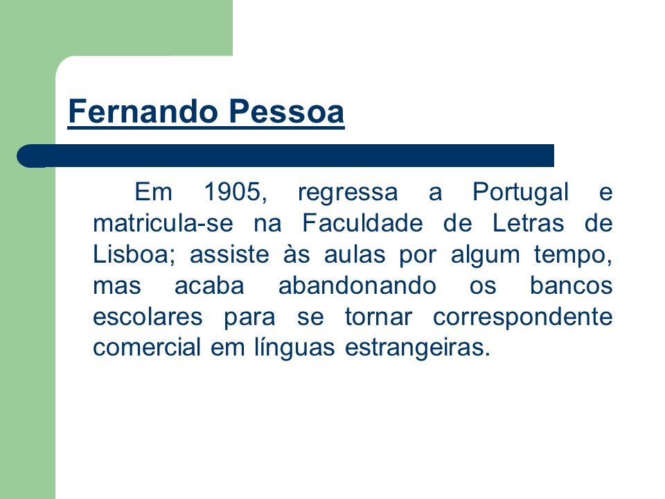 Fernando Pessoa Em 1905, regressa a Portugal e matricula-se na Faculdade de Letras de Lisboa; assiste às aulas por algum tempo, mas acaba abandonando