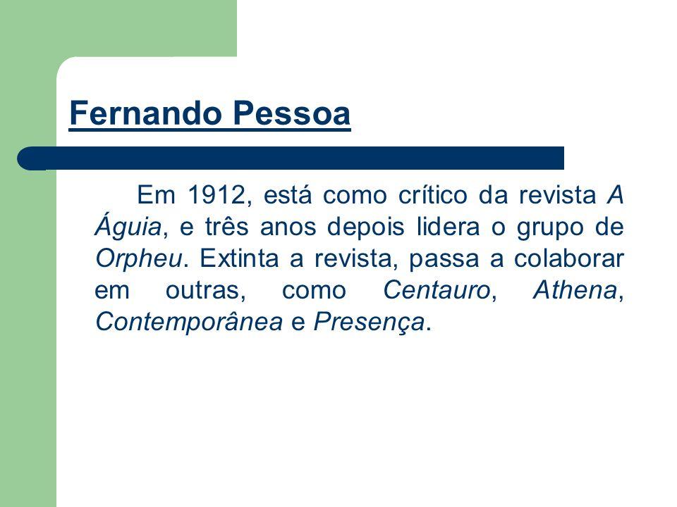 Fernando Pessoa Em 1912, está como crítico da revista A Águia, e três anos depois lidera o grupo de Orpheu. Extinta a revista, passa a colaborar em ou