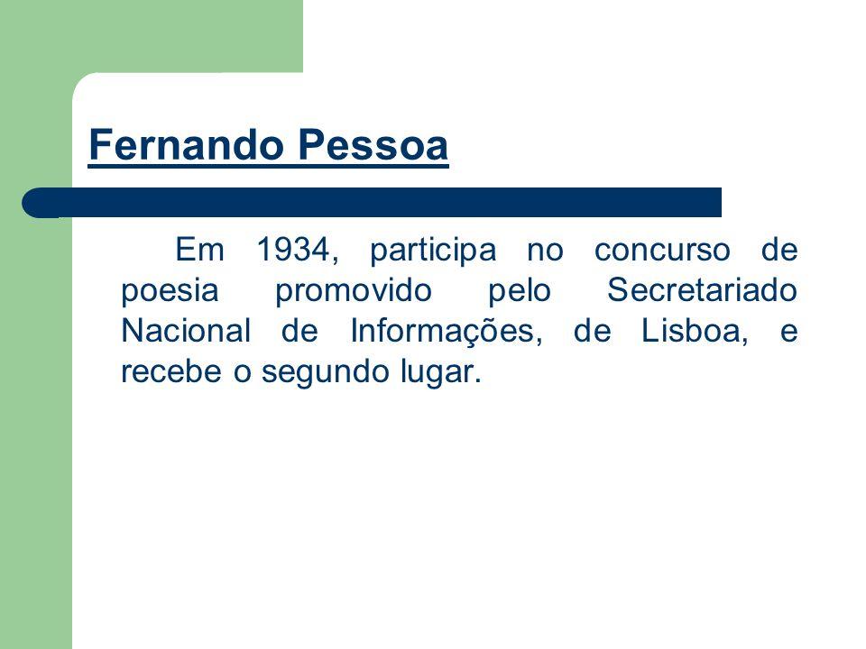 Fernando Pessoa Em 1934, participa no concurso de poesia promovido pelo Secretariado Nacional de Informações, de Lisboa, e recebe o segundo lugar.