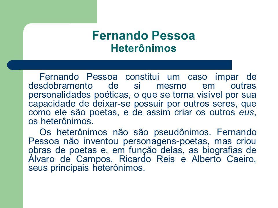 Fernando Pessoa Heterônimos Fernando Pessoa constitui um caso ímpar de desdobramento de si mesmo em outras personalidades poéticas, o que se torna vis