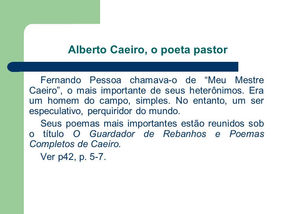Alberto Caeiro, o poeta pastor Fernando Pessoa chamava-o de Meu Mestre Caeiro, o mais importante de seus heterônimos. Era um homem do campo, simples.