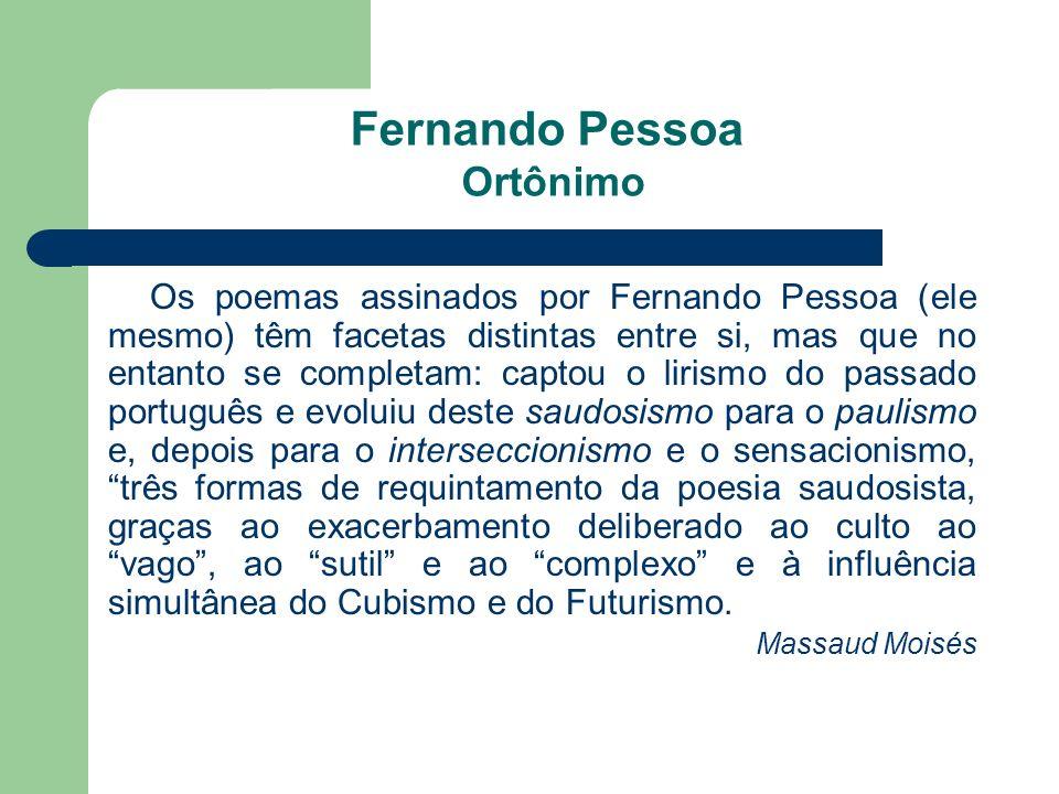 Fernando Pessoa Ortônimo Os poemas assinados por Fernando Pessoa (ele mesmo) têm facetas distintas entre si, mas que no entanto se completam: captou o