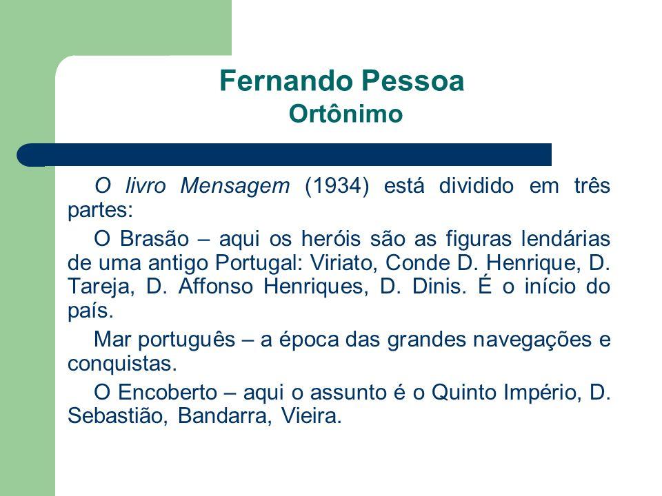 Fernando Pessoa Ortônimo O livro Mensagem (1934) está dividido em três partes: O Brasão – aqui os heróis são as figuras lendárias de uma antigo Portug