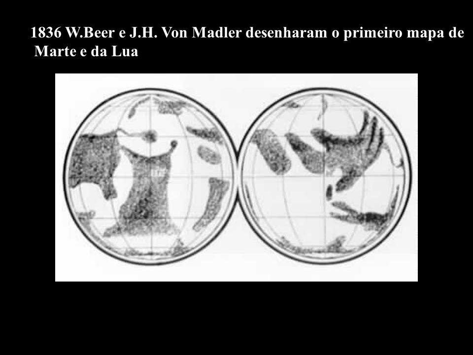 1836 W.Beer e J.H. Von Madler desenharam o primeiro mapa de Marte e da Lua
