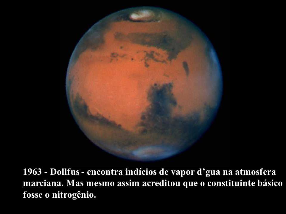 1963 - Dollfus - encontra indícios de vapor dgua na atmosfera marciana. Mas mesmo assim acreditou que o constituinte básico fosse o nitrogênio.